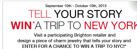 September 10th - October 10th, 2013 - Tell Your Story Win* A Trip To New York! Visit a participating Brighton retailer and design a piece of charm jewelry that tells your story and enter for a chance to win a trip to NYC*!
