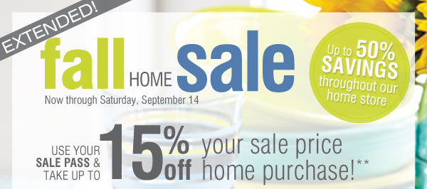 Fall Home Sale EXTENDED! Up to 50% savings throughout our home store! Use your savings pass and take up to 15% off of your purchase!**Promo code: SEPTSTWDS13