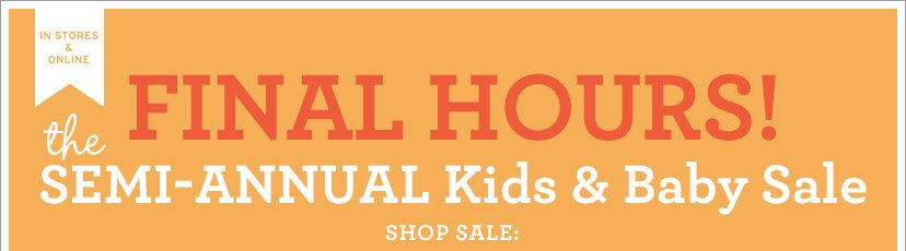 IN STORES & ONLINE | FINAL HOURS! | the SEMI-ANNUAL Kids & Baby Sale | SHOP SALE: