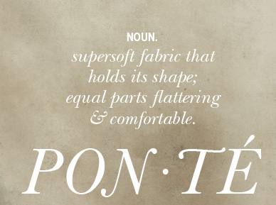 PONTE Noun. supersoft fabric that holds its shape; equal parts flattering & comfortable.