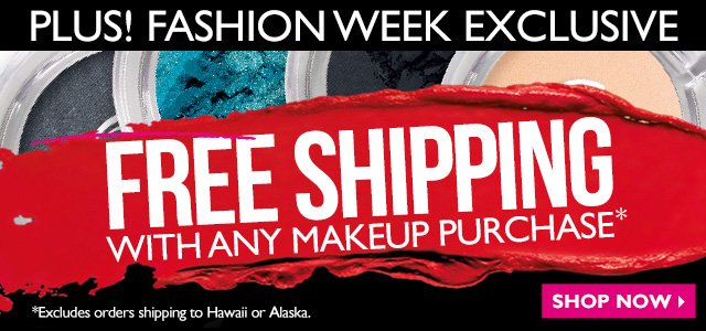Plus! Fashion Week Exclusive  FREE SHIPPING with any makeup purchase*  *Excludes orders shipping to Hawaii or Alaska.  SHOP NOW >