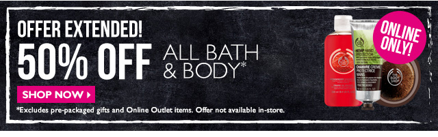 OFFER EXTENDED! 50% OFF All Bath, Body Flash Sale  ONLINE ONLY!  SHOP NOW >  *Excludes pre-packaged gifts and Online Outlet items. Offer not available in-store.