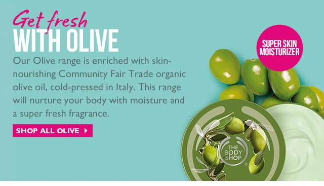 Get fresh WITH OLIVE  Our Olive range is enriched with skin- nourishing Community Fair Trade organic olive oil, cold-pressed in Italy. This range will nurture your body with moisture and a super fresh fragrance.  SUPER SKIN MOISTURIZER  SHOP ALL OLIVE >