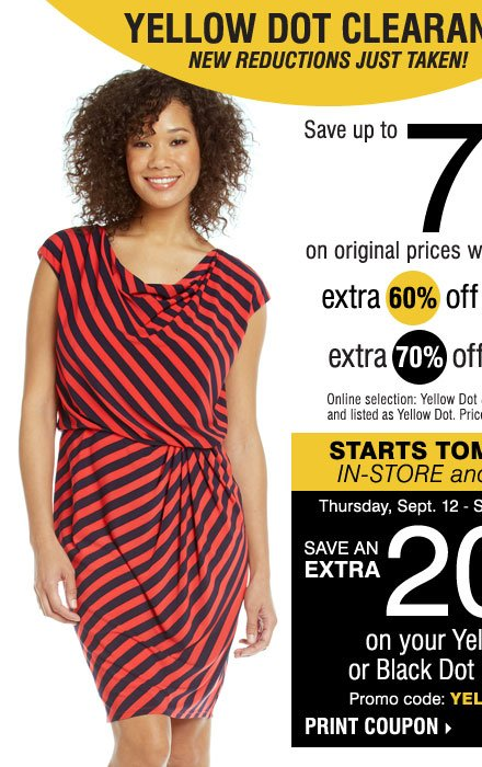 YELLOW DOT CLEARANCE - NEW REDUCTIONS JUST TAKEN! Save up to 75% on original prices when you take an extra 60% off yellow dot or an extra 70% off black dot* STARTS TOMORROW, IN-STORE and ONLINE! PLUS, SAVE AN EXTRA 20% on your Yellow Dot or Black Dot purchase!** Print coupon.