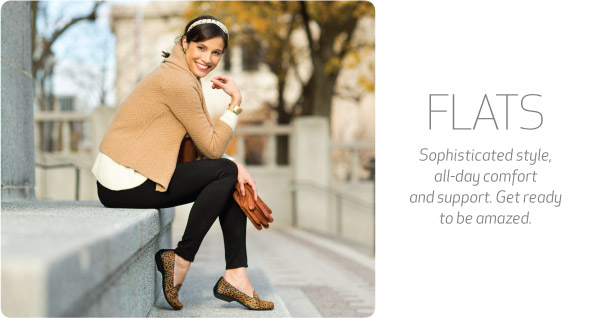 Flats. Sophisticated style, all-day comfort and support. Get ready to be amazed.