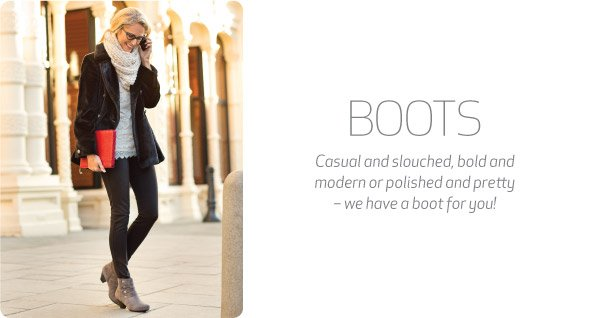 Boots. Casual and slouched, bold and modern or polished and pretty – we have a boot for you!