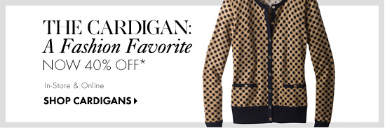 THE CARDIGAN: A Fashion Favorite Now 40% Off* In–Store & Online  SHOP CARDIGANS