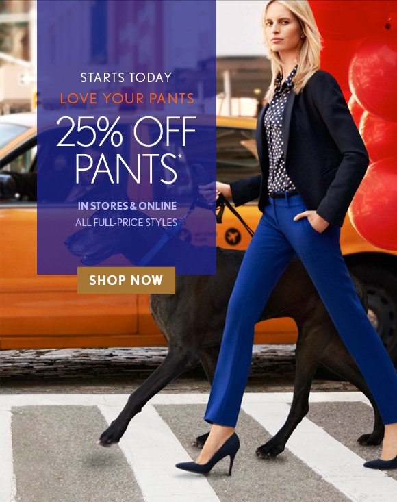 STARTS TODAY LOVE YOUR PANTS 25% OFF PANTS* IN STORES & ONLINE ALL FULL–PRICE STYLES SHOP NOW