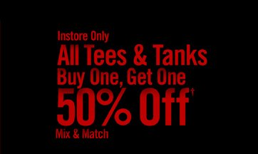 INSTORE ONLY - ALL TEES & TANKS BUY ONE, GET ONE 50% OFF† MIX & MATCH
