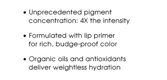 Unprecedented pigment concentration: 4X the intensity | Formulated with lip primer for rich, budge-proof color | Organic oils and antioxidants deliver weightless hydration