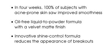 In four weeks, 100% of subjects with acne-prone skin saw improved smoothness | Oil-free liquid-to-powder formula with a velvet matte finish | Innovative shine-control formula reduces the appearance of breakouts
