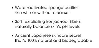 Water-activated sponge purifies skin with or without cleanser | Soft, exfoliating konjac-root fibers naturally balance skin's pH levels | Ancient Japanese skincare secret that's 100% natural and biodegradable