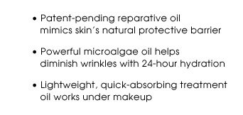 Patent-pending reparative oil mimics skin's natural protective barrier | Powerful microalgae oil helps diminish wrinkles with 24-hour hydration | Lightweight, quick-absorbing treatment oil works under makeup