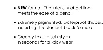 NEW format: The intensity of gel liner meets the ease of a pencil | Extremely pigmented, waterproof shades, including the blackest black formula | Creamy texture sets styles in seconds for all-day wear