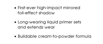 First-ever high-impact mirrored foil-effect shadow | Long-wearing liquid primer sets and extends wear | Buildable cream-to-powder formula