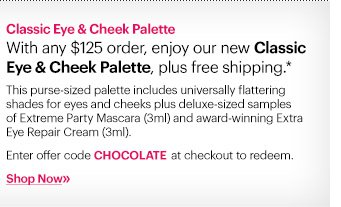 Our Treat!  With any $125 order, enjoy our new Classic Eye & Cheek Palette, plus free shipping.*  This purse–sized palette includes universally flattering shades for eyes and cheeks plus deluxe-sized samples of Extreme Party Mascara (3ml) and award–winning Extra Eye Repair Cream (3ml) to complete the set.  Ends TOMORROW: September 12th at 11:59PM ET.  Enter code CHOCOLATE at checkout.  Shop Now »