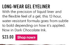 LONG-WEAR GEL EYELINER, $23 With the precision of liquid liner and flexible feel of gel, this 12–hour, water-resistant formula goes from subtle to bold depending on how its applied.  Now in Dark Chocolate Ink.  Shop Now »
