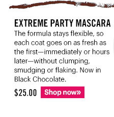 EXTREME PARTY MASCARA, $25 The formula stays flexible, so each coat goes on as fresh as the first—immediately or hours later—without clumping, smudging or flaking.  Now in Black Chocolate. Shop Now