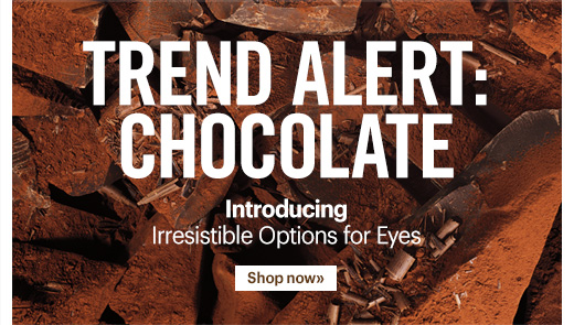 Trend Alert:  Chocolate  Introducing  Irresistible Options for Eyes  Shop Now »
