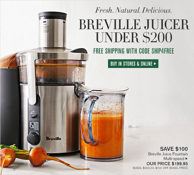 Fresh. Natural. Delicious. - BREVILLE JUICER UNDER $200 - FREE SHIPPING WITH CODE SHIP4FREE - BUY IN STORES & ONLINE