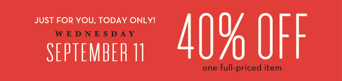JUST FOR YOU, TODAY ONLY! WEDNESDAY | SEPTEMBER 11 | 40% OFF one full-priced item