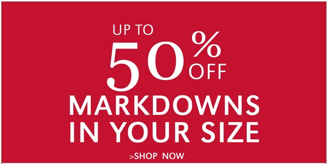 UP TO 50% OFF MARKDOWNS IN YOUR SIZE | SHOP ALL NOW