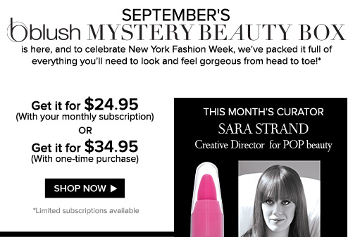 The blush Mystery Beauty Box for September is here, and to celebrate New York Fashion Week, we've packed it full of everything you'll need to look and feel gorgeous from head to toe!*  Get it for $24.95 (With your monthly subscription) OR Get it for $34.95 (With one-time purchase) *Limited subscriptions available Shop Now>>