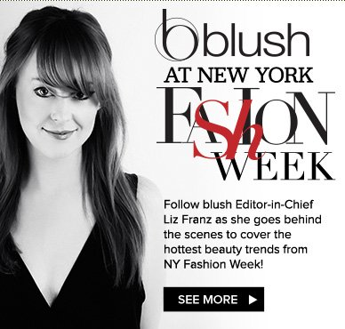blush at the New York Fashion Week! Follow blush Editor-in-Chief Liz Franz as she goes behind the scenes to cover the hottest beauty trends from NY Fashion Week! See More>>