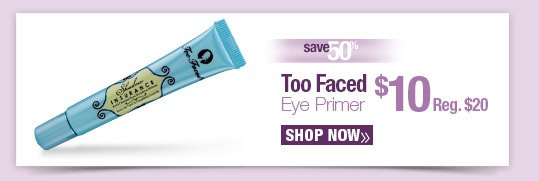 SAV 33% on Too Faced Eye Primer $10 Reg. $15 SHOP NOW