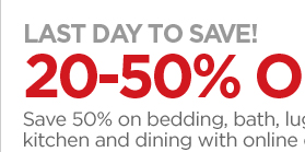 LAST DAY TO SAVE! 20-50% OFF* HOME Save  50% on bedding, bath, luggage and window, and 20% on kitchen and  dining with online code: 32HOME
