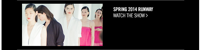 SPRING 2014 RUNWAY - watch the show >