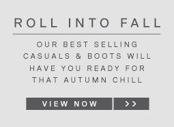 ROLL INTO FALL - our best selling casuals & boots will have you ready for that autumn chill - VIEW NOW