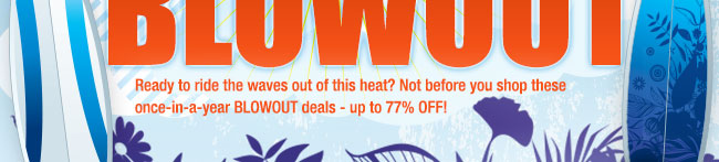 END-OF-SUMMER BLOWOUT. Ready to ride the waves out of this heat? Not before you shop these once-in-a-year BLOWOUT deals - up to77% OFF!
