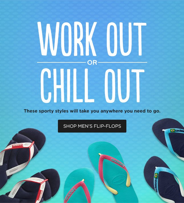 WORK OUT OR CHILL OUT - These sporty styles will take you anywhere you need to go. SHOP MEN'S FLIP-FLOPS