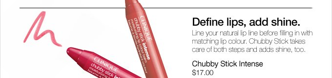 Define lips, add shine. Line your natural lip line before filling in with matching lip colour. Chubby Stick takes care of both steps and adds shine, too. Chubby Stick Intense $17.00