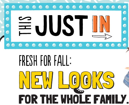 THIS JUST IN | FRESH FOR FALL: NEW LOOKS FOR THE WHOLE FAMILY.