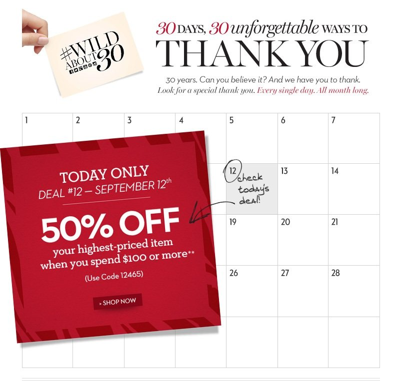 #wildabout30. 30 days, 30 unforgettable ways to THANK YOU. 30  years. Can you believe it? And we have you to thank. Look for a special  thank you. Every single day. All month long. CHECK TODAY'S DEAL! Today  only... Deal #12 - September 12th. 50% off your highest-priced item when  you spend $100 or more.** (Use Code 12465). SHOP NOW