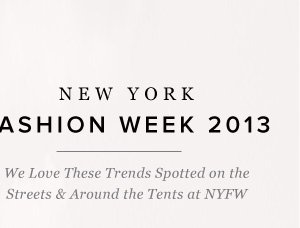 New York Fashion Week 2013 Trendspotting Outside the Tents and Around NYFW for Wear-Now Looks