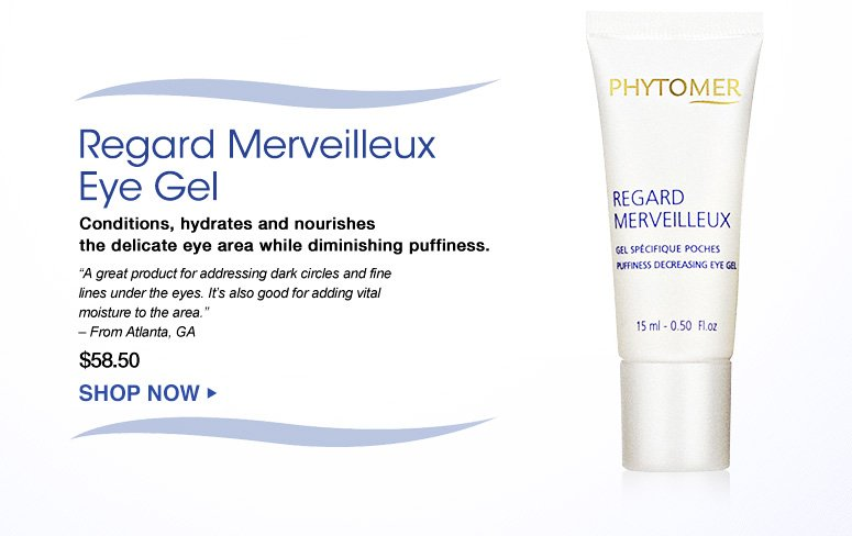 """Regard Merveilleux Eye Gel Conditions, hydrates and nourishes the delicate skin area while diminishing puffiness.  """"A great product for addressing dark circles and fine lines under the eyes. It's also good for adding vital moisture to the area."""" – From Atlanta, GA $58.50 Shop Now>>"""