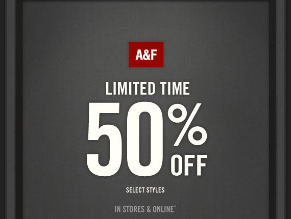 A&F LIMITED TIME 50% OFF SELECT STYLES IN STORES & ONLINE*