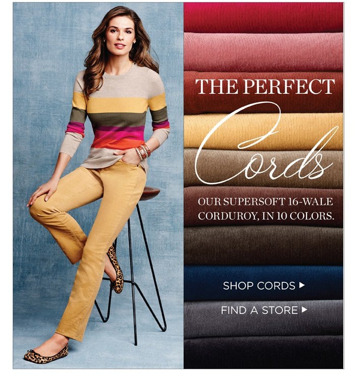 The perfect cords. Our supersoft 16-wale corduroy, in 10 colors. Shop cords. Find a store.