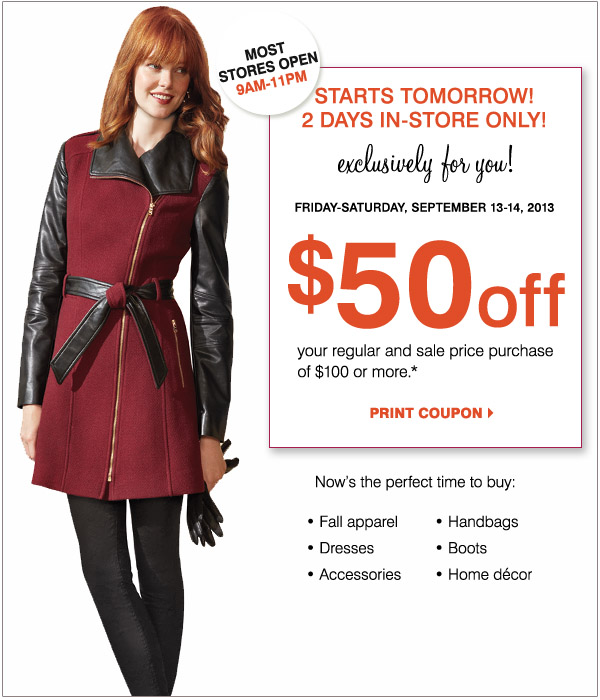 Most stores open 9AM - 11PM Starts tomorrow! 2 Days in-store only! Exclusively for you! Thursday-Saturday, September 12-14, 2013. $50 off your regular and sale price purchase of $100 or more.* Print coupon. Now's the perfect time to buy: Fall apparel, Dresses, Accessories, Handbags, Boots and Home Decor.