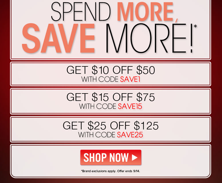 Get $10 Off $50 With code SAVE1  Get $15 Off $75 With code SAVE15  Get $25 Off $125 With code SAVE 25   Shop Now>> *Brand exclusions apply. Offer ends 9/14.