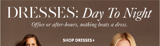 DRESSES: Day To Night Office or after–hours, nothing beats a dress.        SHOP DRESSES