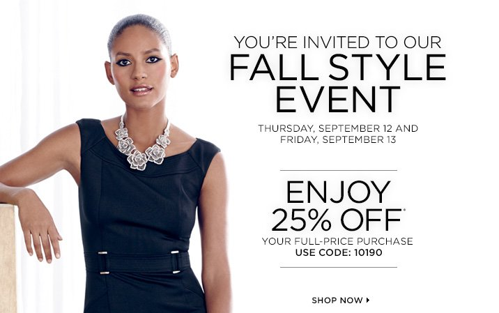 You're invited to our Fall Style Event. Thursday, September 12 and Friday, September 13.  Enjoy 25% off* your full-price purchase use code: 10190