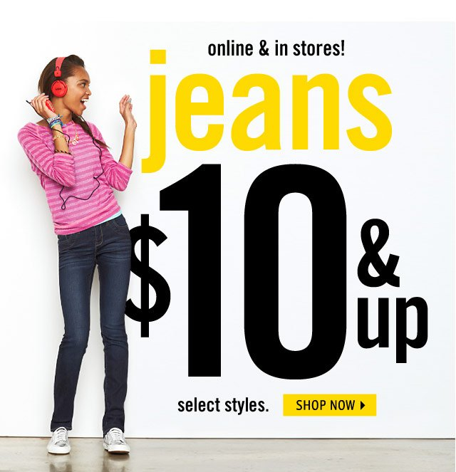 online & in stores! jeans $10 & up select styles.