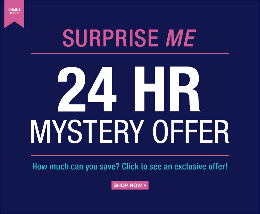 ONLINE ONLY | SURPRISE ME | 24 HR MYSTERY OFFER | How much can you save? Click to see an exclusive offer! | SHOP NOW