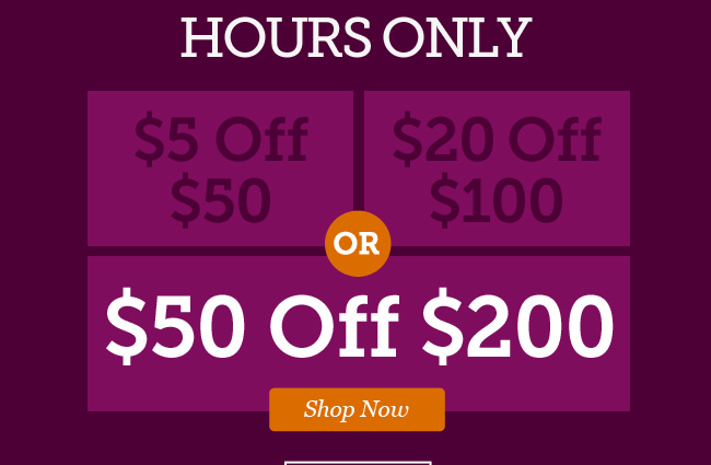 5 Hours Only! Take $5 off $50 or $20 off $100 or $50 off $200 | Shop Now >