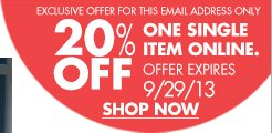EXCLUSIVE OFFER FOR THIS EMAIL ADDRESS ONLY 20% OFF ONE SINGLE ITEM ONLINE. OFFER EXPIRES 9/29/13 SHOP NOW