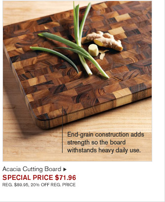 End-grain construction adds strength so the board withstands heavy daily use. - Acacia Cutting Board - SPECIAL PRICE $71.96 - REG. $89.95, 20% OFF REG. PRICE